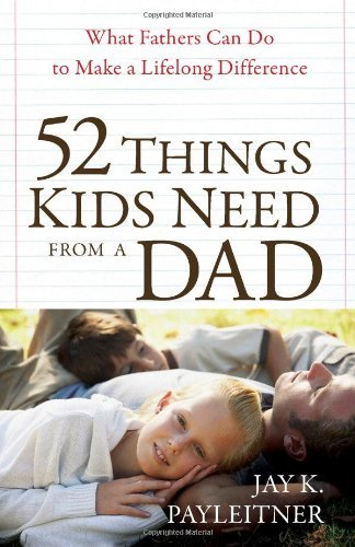 Download By Jay Payleitner - 52 Things Kids Need from a Dad: What Fathers Can Do to Make a Lifelong Difference (1/30/10) pdf