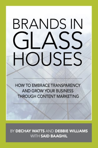Brands in Glass Houses: How to Embrace Transparency and Grow Your Business Through Content - Debbie Glasses