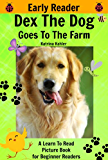 Early Readers - Dex The Dog Goes To The Farm - A Learn To Read Picture Book for Beginner Readers: Kindergarten and Preschool, Easy to Read, Level 1 Book