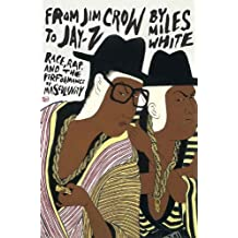 From Jim Crow to Jay-Z: Race, Rap, and the Performance of Masculinity (African Amer Music in Global Perspective)