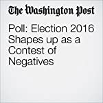 Poll: Election 2016 Shapes up as a Contest of Negatives | Dan Balz,Scott Clement