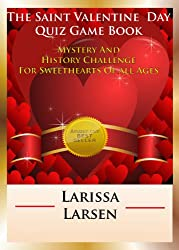 The St. Valentine Day Quiz Game Book: Mystery And History Challenge For Sweethearts Of All Ages (Holiday Quiz Books:  Facts And Fun For Kids Of All Ages Book 3)