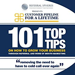 101 Top Tips on How to Grow Your Business Through Referral and Word of Mouth Marketing