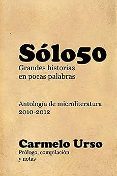 Solo50: Grandes Historias en Pocas Palabras: Antología de Microliteratura (Spanish Edition) by [Urso, Carmelo]