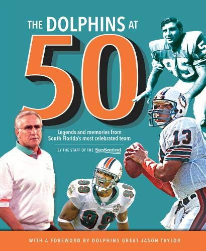 The Dolphins At 50  Legends And Memories From South Florida's Most Celebrated Team