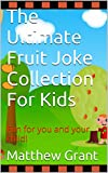 The Ultimate Fruit Joke Collection For Kids: Fun for you and your child! (The Ultimate Joke Book Chronicles 3)