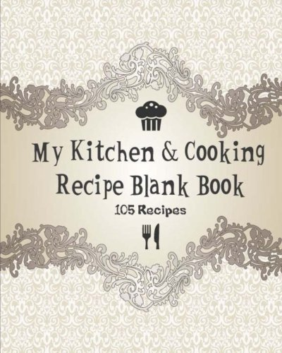 My Kitchen & Cooking Recipe Blank Book: Cookbook Journal Record Note Foodie & Bakery for chef, 105 Recipes, 8 x 10 Inches (Cute Cooking Floral) (Volume 3)