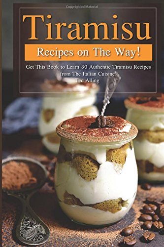 Tiramisu Recipes on The Way!: Get This Book to Learn 30 Authentic Tiramisu Recipes from The Italian Cuisine! pdf epub