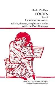 Poésies : Tome 1, La retenue d'amour par Charles d`Orléans