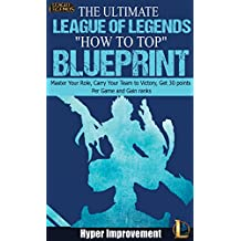 """League of Legends: The Ultimate League of Legends """"How to Top"""" Blueprint - Master Your Role, Carry Your Team to Victory, Get 30 Points Per Game, and Gain ... League of Legends & Win More Games Book 1)"""