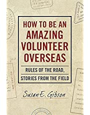 How to be an Amazing Volunteer Overseas: Rules of the Road, Stories from the Field
