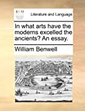 In What Arts Have the Moderns Excelled the Ancients? an Essay, William Benwell, 1170146546