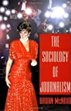 The Sociology of Journalism, Brian McNair and Bloomsbury Publishing Staff, 0340706155