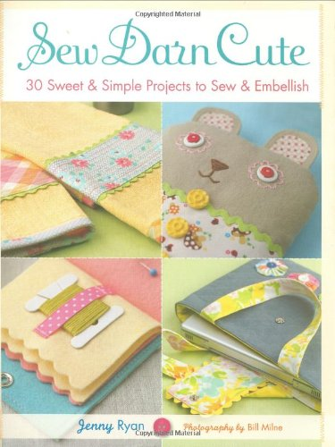 Sew Darn Cute: 30 Sweet & Simple Projects to Sew & Embellish ()