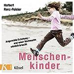 Menschenkinder: Artgerechte Erziehung - was unser Nachwuchs wirklich braucht | Herbert Renz-Polster
