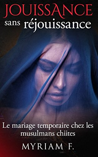 Jouissance sans réjouissance: Le mariage temporaire chez les musulmans chiites (French Edition)