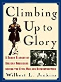 Climbing Up to Glory: A Short History of African Americans during the Civil War and Reconstruction