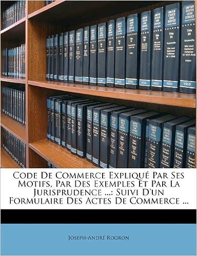 En ligne téléchargement gratuit Code de Commerce Explique Par Ses Motifs, Par Des Exemples Et Par La Jurisprudence ...: Suivi D'Un Formulaire Des Actes de Commerce ... epub pdf