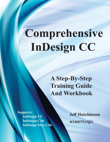 Comprehensive InDesign CC - A Step-By-Step Training Guide And Workbook: Supports InDesign CC, CS6 and Mac CS6