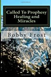 Called to Prophesy Healing and Miracles, Bobby Ray Frost Jr, 1492986038