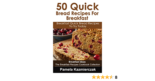 50 Quick Bread Recipes For Breakfast – Breakfast Quick Bread Recipes To Try Today (Breakfast Ideas - The Breakfast Recipes Cookbook Collection 7)