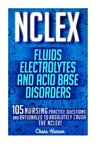 20: NCLEX: Fluids, Electrolytes & Acid Base Disorders: 105 Nursing Practice Questions & Rationales to Absolutely Crush the NCLEX! (Nursing Review ... NCLEX-RN Trainer, Test Success) (Volume 20)