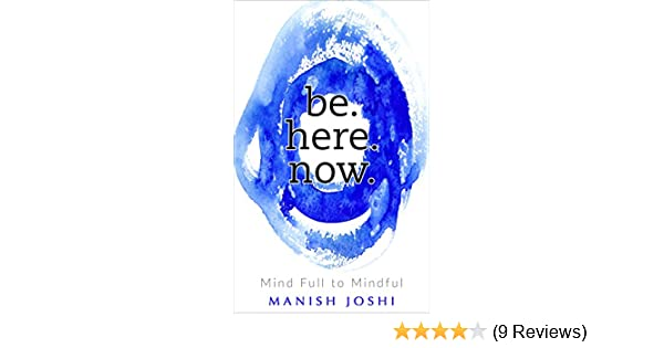 Mindful Or Mind Full Can You And Your >> Be Here Now Mind Full To Mindful Kindle Edition By Manish