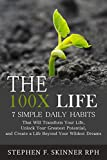 The 100X Life: 7 Simple Daily Habits That Will Transform Your Life, Unlock Your Greatest Potential, and Create a Life Beyond Your Wildest Dreams!