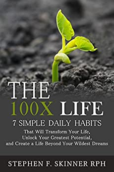 The 100X Life: 7 Simple Daily Habits That Will Transform Your Life, Unlock Your Greatest Potential, and Create a Life Beyond Your Wildest Dreams! by [Skinner, Stephen]