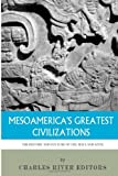 Mesoamerica's Greatest Civilizations: the History and Culture of the Maya and Aztec, Charles River Charles River Editors, 1494299623