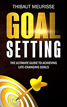 Goal Setting: The Ultimate Guide To Achieving Life-Changing Goals (Free Workbook Included) by [Meurisse, Thibaut]