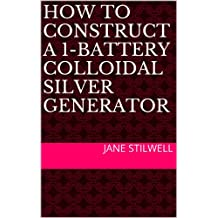 HOW TO CONSTRUCT A 1-BATTERY COLLOIDAL SILVER GENERATOR