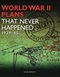WWII Plans That Never Happened: 1939-45