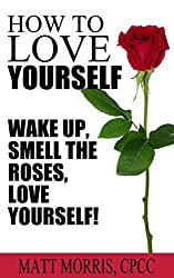 How To Love Yourself: Wake Up, Smell The Roses, Love Yourself! (love yourself, how to love yourself, self-help, self help, how to feel confident and be ... yourself Book 1) (English Edition)