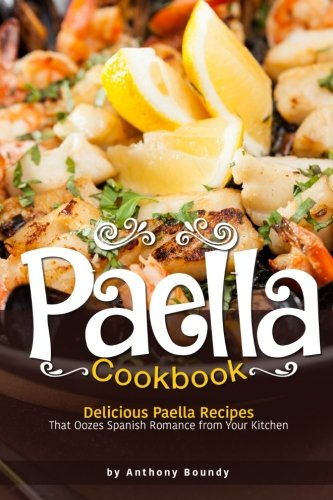 Paella Cookbook: Delicious Paella Recipes That Oozes Spanish Romance from Your Kitchen by Anthony Boundy