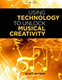 Using Technology to Unlock Musical Creativity, Scott Watson, 0199742766