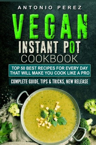 Vegan Instant Pot cookbook: TOP 50 Best Recipes for Every Day: that Will Make you Cook Like a Pro Complete Guide, Tips & Tricks, New Release