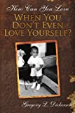 How Can You Love When You Dont Even Love, Gregory Dickerson, 1425933513