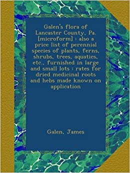 Galen's flora of Lancaster County, Pa. [microform] : also a price list of perennial species of plants, ferns, shrubs, trees, aquatics, etc., furnished ... roots and hebs made known on application