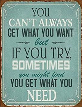 Inspiration Poster Tin Sign – You Can t Always Get What You Want But If You Try, Sometimes You Might Find You Get What You Need 15 x 12 inches