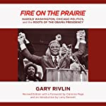 Fire on the Prairie: Harold Washington, Chicago Politics, and the Roots of the Obama Presidency | Gary Rivlin