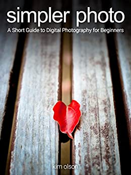Simpler Photo: A Short Guide to Digital Photography for Beginners by [Olson, Kim]