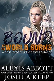 Bound as the World Burns: A Post Apocalyptic BDSM Romance by [Abbott, Alexis, Keep, J.E.]