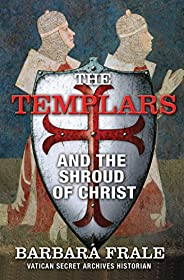 The Templars and the Shroud of Christ: A Priceless Relic in the Dawn of the Christian Era and the Men Who Swor