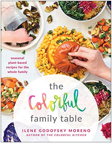 The Colorful Family Table: Seasonal Plant-Based Recipes for the Whole Family by Ilene Godofsky Moreno