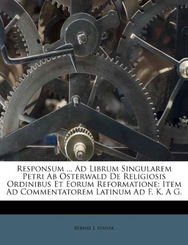 Download Responsum ... Ad Librum Singularem Petri Ab Osterwald De Religiosis Ordinibus Et Eorum Reformatione: Item Ad Commentatorem Latinum Ad F. K. A G. ebook
