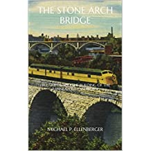 The Stone Arch Bridge: Hill, Smith, and the Building of the Minneapolis Landmark