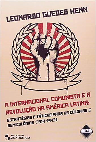 Internacional Comunista E A Revoluçao Na America Latina Estrategias E Taticas Para As Colonias E Semicolonias (1919-1943): Leonardo Guedes Henn: ...