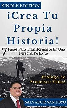 ¡Crea Tu Propia Historia!: 7 Pasos para Transformarte  En Una Persona de Éxito de [Santoyo, Salvador]