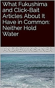 What Fukushima and Click-Bait Articles About It Have in Common: Neither Hold Water by [Kishner, Andrew]